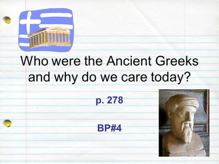 Who were the Ancient Greeks and why do we care today? p. 278 BP#4.