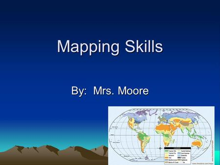 Mapping Skills By: Mrs. Moore. Maps have important features: Maps have a legend A legend: Is a key to all the symbols used on a map. It is usually a small.