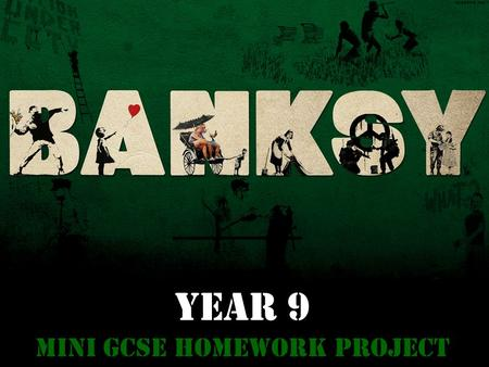 YEAR 9 Mini GCSE Homework Project. Task: You are to produce the equivalent of 6 A4 sides of research into Graffiti and about the Artist 'Banksy'. Your.