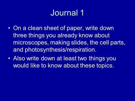 Journal 1 On a clean sheet of paper, write down three things you already know about microscopes, making slides, the cell parts, and photosynthesis/respiration.