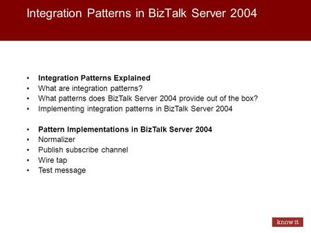 Integration Patterns in BizTalk Server 2004 Integration Patterns Explained What are integration patterns? What patterns does BizTalk Server 2004 provide.