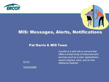 9/12/2006 TPTF MIS: Messages, Alerts, Notifications Pat Harris & MIS Team A portal is a web site or service that offers a broad array of resources and.