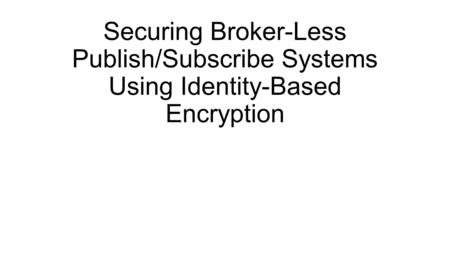 Securing Broker-Less Publish/Subscribe Systems Using Identity-Based Encryption.