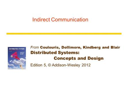 From Coulouris, Dollimore, Kindberg and Blair Distributed Systems: Concepts and Design Edition 5, © Addison-Wesley 2012 Indirect Communication.