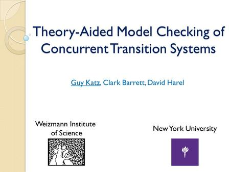 Theory-Aided Model Checking of Concurrent Transition Systems Guy Katz, Clark Barrett, David Harel New York University Weizmann Institute of Science.