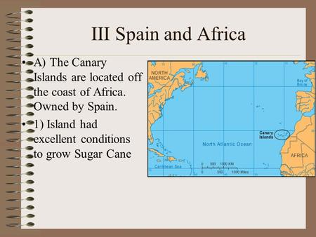 III Spain and Africa A) The Canary Islands are located off the coast of Africa. Owned by Spain. 1) Island had excellent conditions to grow Sugar Cane.