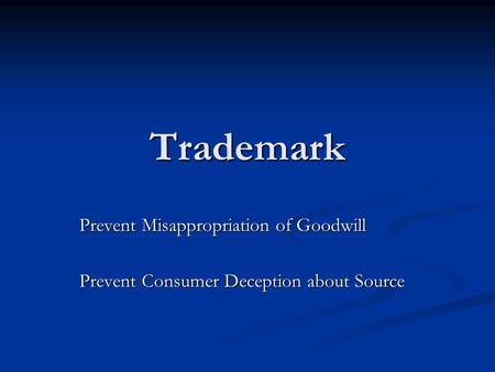 Trademark Prevent Misappropriation of Goodwill Prevent Consumer Deception about Source.
