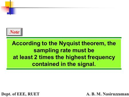 A. B. M. Nasiruzzaman Dept. of EEE, RUET According to the Nyquist theorem, the sampling rate must be at least 2 times the highest frequency contained in.