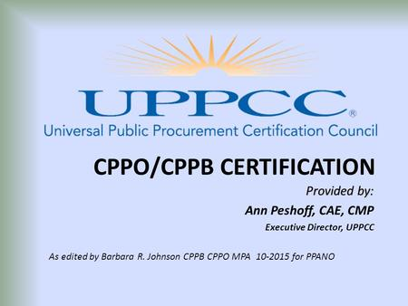 CPPO/CPPB CERTIFICATION Provided by: Ann Peshoff, CAE, CMP Executive Director, UPPCC As edited by Barbara R. Johnson CPPB CPPO MPA 10-2015 for PPANO.