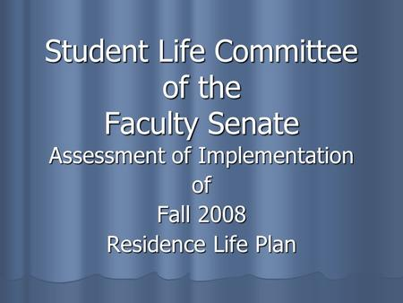 Student Life Committee of the Faculty Senate Assessment of Implementation of Fall 2008 Residence Life Plan.