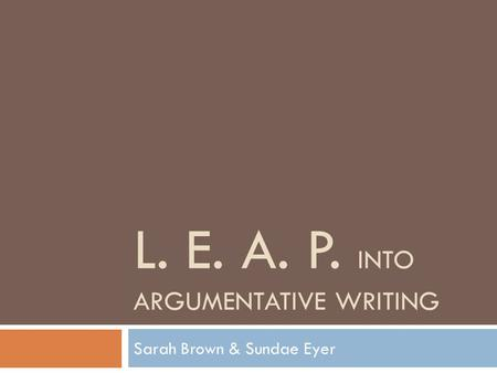 L. E. A. P. INTO ARGUMENTATIVE WRITING Sarah Brown & Sundae Eyer.