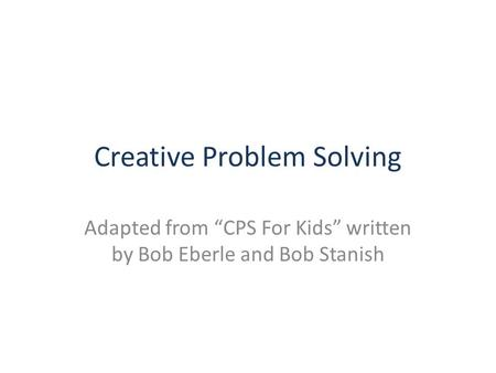 "Creative Problem Solving Adapted from ""CPS For Kids"" written by Bob Eberle and Bob Stanish."
