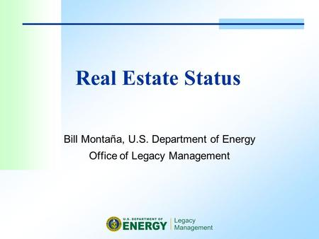 Real Estate Status Bill Montaña, U.S. Department of Energy Office of Legacy Management.