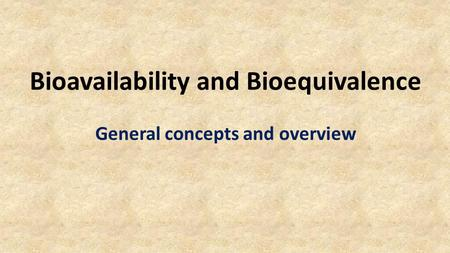 Bioavailability and Bioequivalence General concepts and overview.