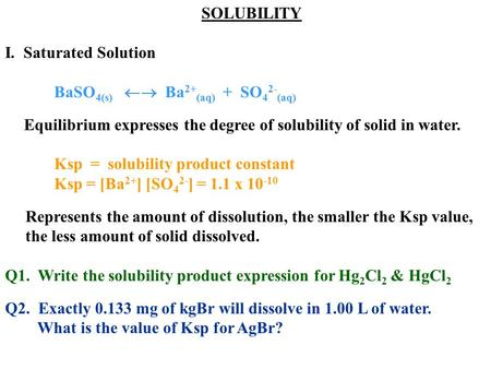 SOLUBILITY I. Saturated Solution BaSO 4(s)  Ba 2+ (aq) + SO 4 2- (aq) Equilibrium expresses the degree of solubility of solid in water. Ksp = solubility.