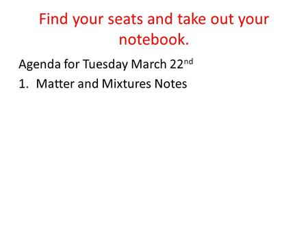 Find your seats and take out your notebook. Agenda for Tuesday March 22 nd 1.Matter and Mixtures Notes.