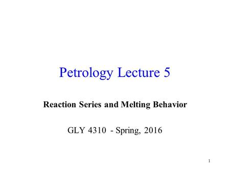 1 Petrology Lecture 5 Reaction Series and Melting Behavior GLY 4310 - Spring, 2016.