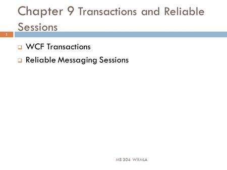 Chapter 9 Transactions and Reliable Sessions MS 304 WXMLA 1  WCF Transactions  Reliable Messaging Sessions.