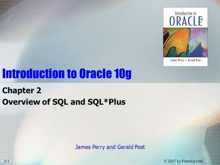 © 2007 by Prentice Hall2-1 Introduction to Oracle 10g Chapter 2 Overview of SQL and SQL*Plus James Perry and Gerald Post.