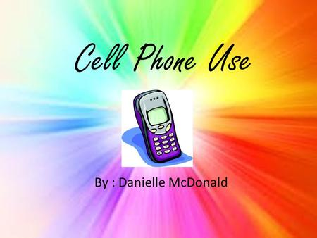 Cell Phone Use By : Danielle McDonald. To see if kids are addicted to their cell phones, we made up five questions for five students to answer. Then we.