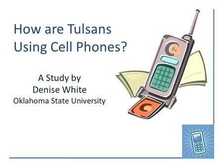 How are Tulsans Using Cell Phones? A Study by Denise White Oklahoma State University.