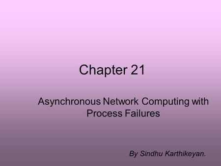 Chapter 21 Asynchronous Network Computing with Process Failures By Sindhu Karthikeyan.