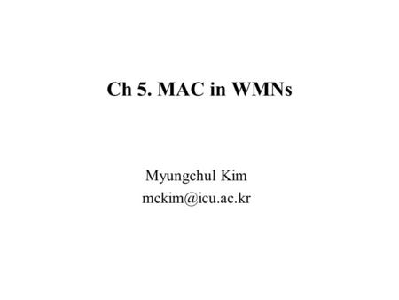 Ch 5. MAC in WMNs Myungchul Kim –Wireless routers called wireless mesh points (MPs) –MAC protocols with omni directional antennas for.