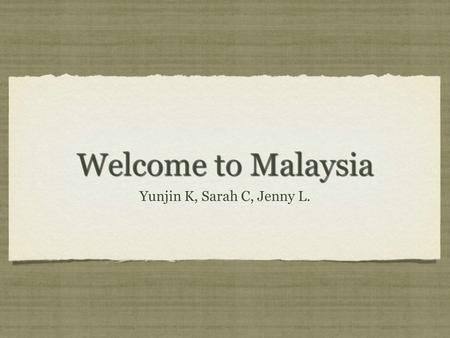 Welcome to Malaysia Yunjin K, Sarah C, Jenny L.. Geography Malaysia is located in South-East Asia bordering he South China Sea between Vietnam and Indonesia.
