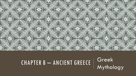 CHAPTER 8 – ANCIENT GREECE Greek Mythology. ESSENTIAL QUESTIONS Why did Greeks create myths? How has Greek literature influenced our world today?