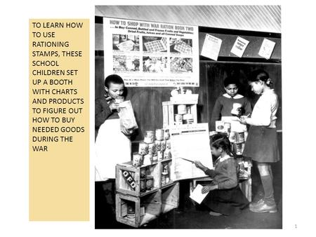 1 TO LEARN HOW TO USE RATIONING STAMPS, THESE SCHOOL CHILDREN SET UP A BOOTH WITH CHARTS AND PRODUCTS TO FIGURE OUT HOW TO BUY NEEDED GOODS DURING THE.