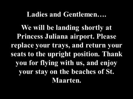 Ladies and Gentlemen…. We will be landing shortly at Princess Juliana airport. Please replace your trays, and return your seats to the upright position.
