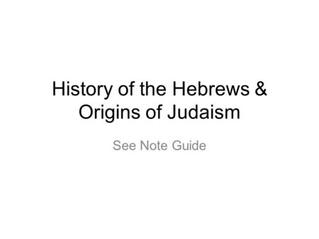 History of the Hebrews & Origins of Judaism See Note Guide.
