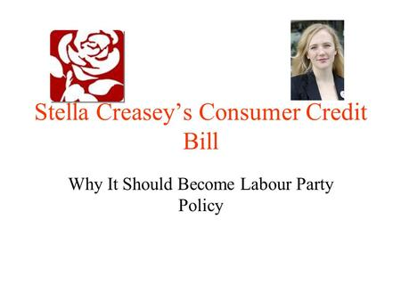 Stella Creasey's Consumer Credit Bill Why It Should Become Labour Party Policy.