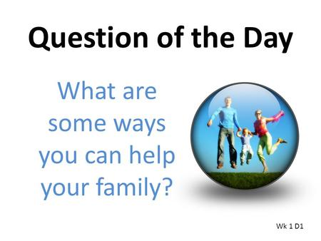 Question of the Day What are some ways you can help your family? Wk 1 D1.