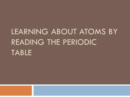 LEARNING ABOUT ATOMS BY READING THE PERIODIC TABLE.