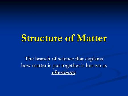 Structure of Matter The branch of science that explains how matter is put together is known as chemistry.