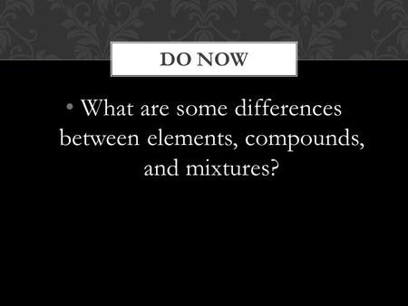 What are some differences between elements, compounds, and mixtures? DO NOW.