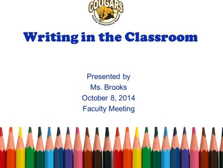 Writing in the Classroom Presented by Ms. Brooks October 8, 2014 Faculty Meeting.