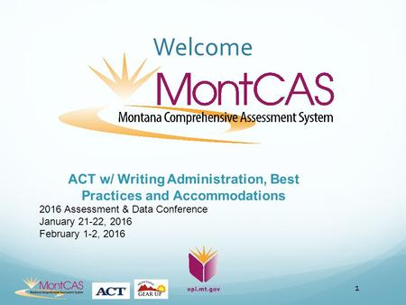 Welcome 1 ACT w/ Writing Administration, Best Practices and Accommodations 2016 Assessment & Data Conference January 21-22, 2016 February 1-2, 2016.