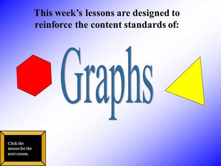 This week's lessons are designed to reinforce the content standards of: Click the mouse for the next screen.