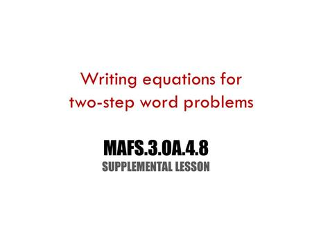 MAFS.3.OA.4.8 SUPPLEMENTAL LESSON Writing equations for two-step word problems.
