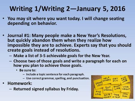 Writing 1/Writing 2—January 5, 2016 You may sit where you want today. I will change seating depending on behavior. Journal #1: Many people make a New Year's.