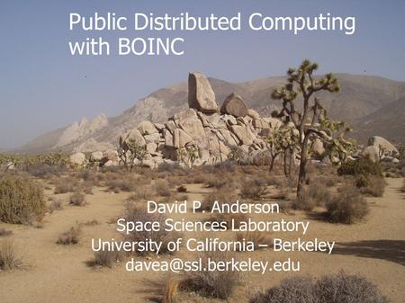 David P. Anderson Space Sciences Laboratory University of California – Berkeley Public Distributed Computing with BOINC.