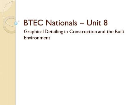 BTEC Nationals – Unit 8 Graphical Detailing in Construction and the Built Environment.