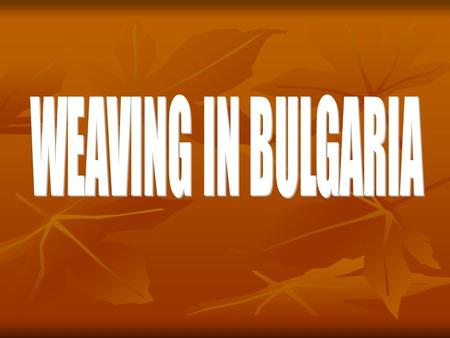 Weaving is considered to have emerged due to stock breeding. There has been a weaving loom in each Bulgarian house in the past and the craft was transferred.