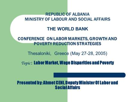 REPUBLIC OF ALBANIA MINISTRY OF LABOUR AND SOCIAL AFFAIRS THE WORLD BANK CONFERENCE ON LABOR MARKETS, GROWTH AND POVERTY REDUCTION STRATEGIES Thesaloniki,