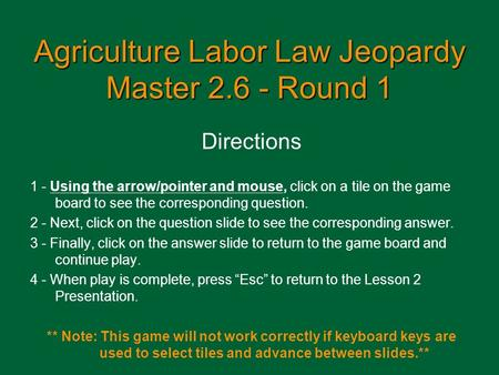 Agriculture Labor Law Jeopardy Master 2.6 - Round 1 Directions 1 - Using the arrow/pointer and mouse, click on a tile on the game board to see the corresponding.
