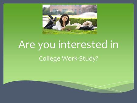 Are you interested in College Work-Study?.  A source of financial assistance for students with demonstrated financial need;  Work experiences which.