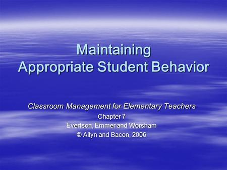 Maintaining Appropriate Student Behavior Classroom Management for Elementary Teachers Chapter 7 Evertson, Emmer and Worsham © Allyn and Bacon, 2006.