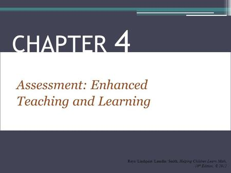 Assessment: Enhanced Teaching and Learning CHAPTER 4 Reys/ Lindquist/ Lamdin/ Smith, Helping Children Learn Math, 10 th Edition, © 2012.